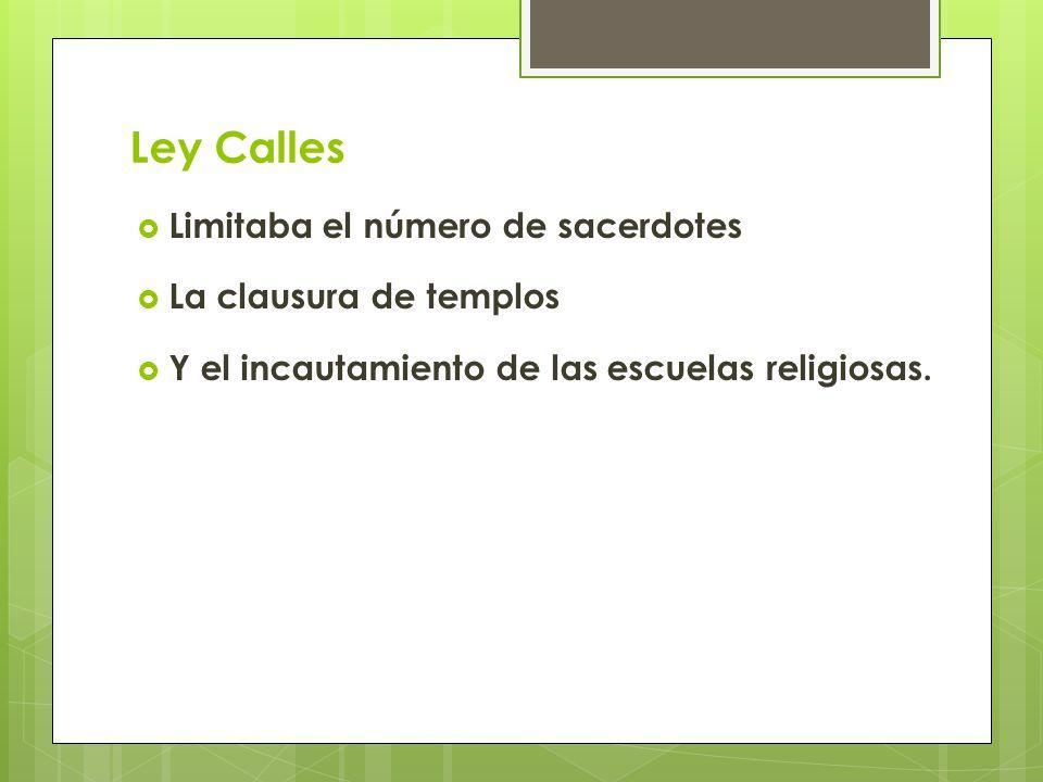 Ley Calles Limitaba el número de sacerdotes La clausura de templos Y el incautamiento de las escuelas religiosas.