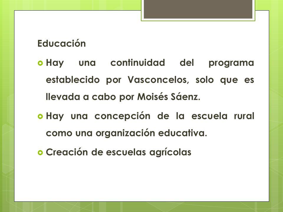 Educación Hay una continuidad del programa establecido por Vasconcelos, solo que es llevada a cabo por Moisés Sáenz. Hay una concepción de la escuela