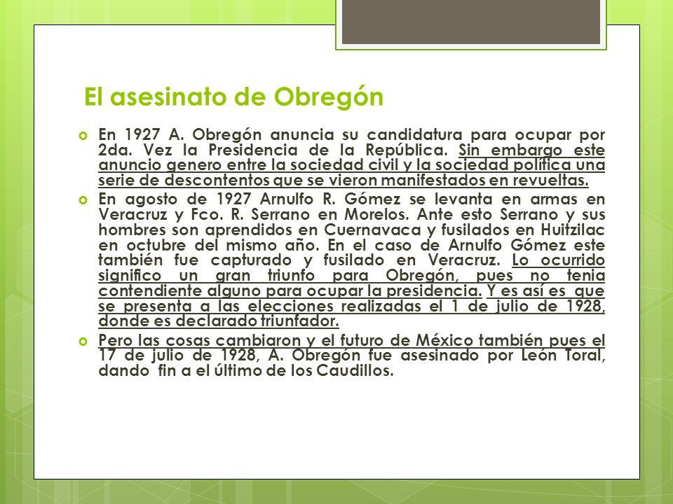 El asesinato de Obregón En 1927 A. Obregón anuncia su candidatura para ocupar por 2da. Vez la Presidencia de la República. Sin embargo este anuncio ge