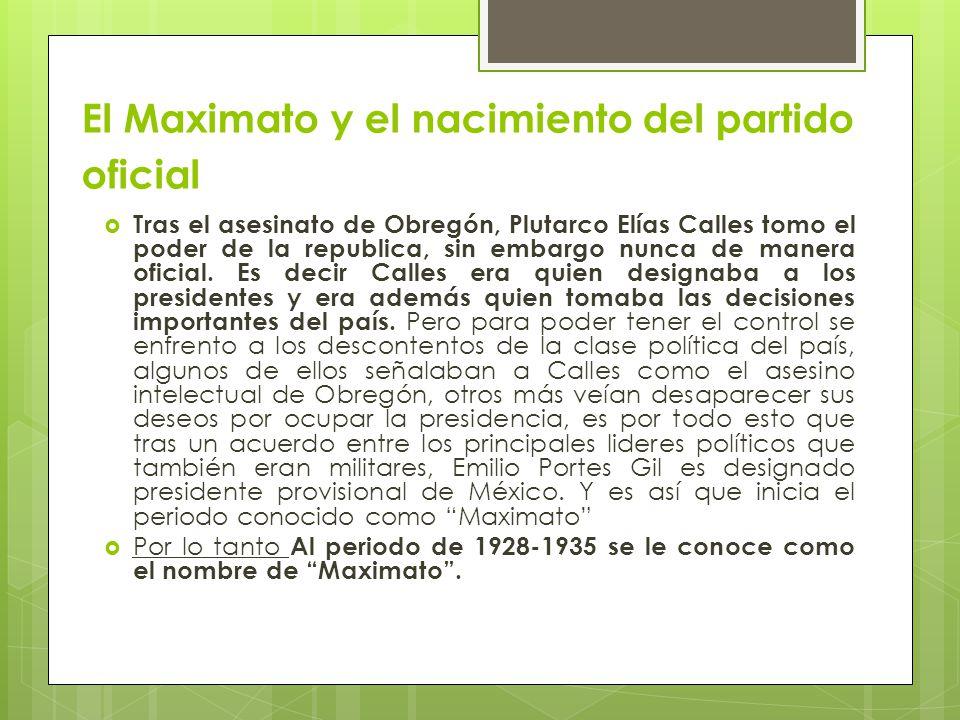 El Maximato y el nacimiento del partido oficial Tras el asesinato de Obregón, Plutarco Elías Calles tomo el poder de la republica, sin embargo nunca d