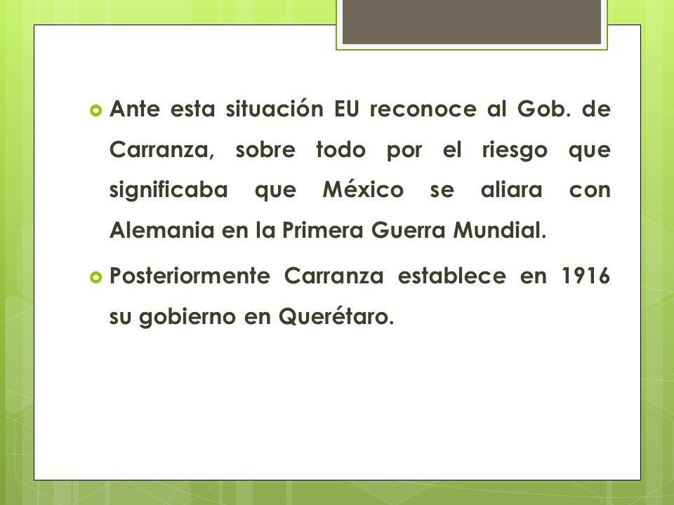 Ante esta situación EU reconoce al Gob. de Carranza, sobre todo por el riesgo que significaba que México se aliara con Alemania en la Primera Guerra M