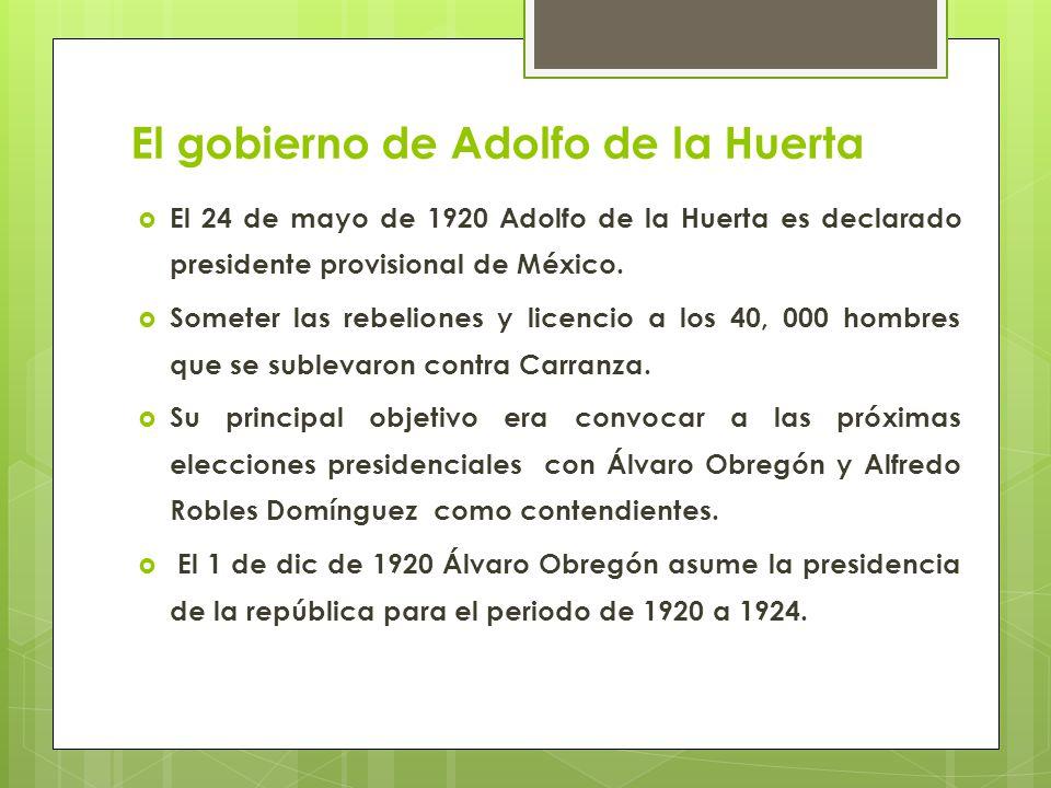 El gobierno de Adolfo de la Huerta El 24 de mayo de 1920 Adolfo de la Huerta es declarado presidente provisional de México. Someter las rebeliones y l