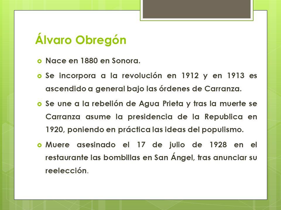 Álvaro Obregón Nace en 1880 en Sonora. Se incorpora a la revolución en 1912 y en 1913 es ascendido a general bajo las órdenes de Carranza. Se une a la