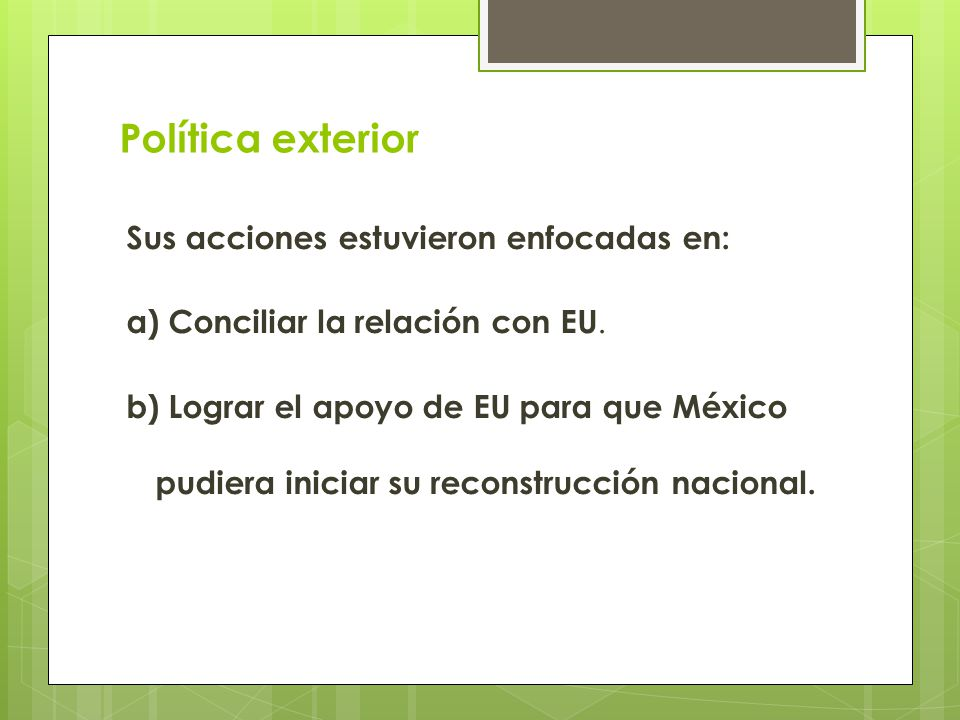 Política exterior Sus acciones estuvieron enfocadas en: a) Conciliar la relación con EU. b) Lograr el apoyo de EU para que México pudiera iniciar su r
