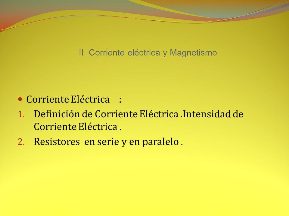 II Corriente eléctrica y Magnetismo Corriente Eléctrica : 1.