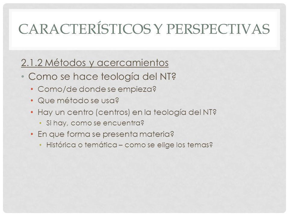 CARACTERÍSTICOS Y PERSPECTIVAS 2.1.2 Métodos y acercamientos Como se hace teología del NT? Como/de donde se empieza? Que método se usa? Hay un centro