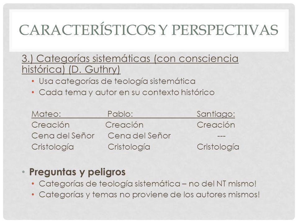 CARACTERÍSTICOS Y PERSPECTIVAS 3.) Categorías sistemáticas (con consciencia histórica) (D. Guthry) Usa categorías de teología sistemática Cada tema y