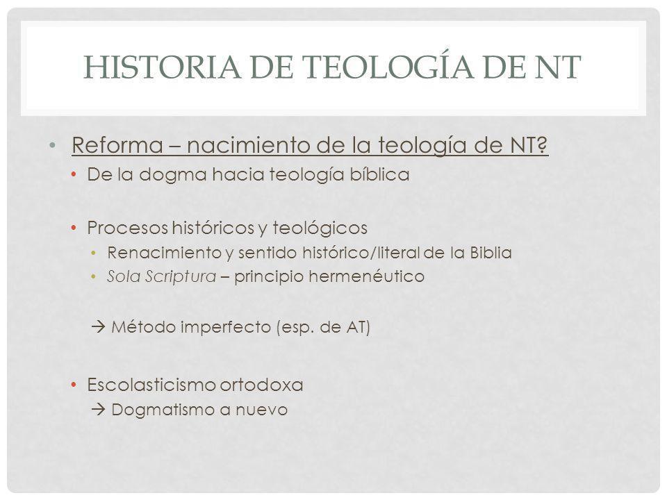 HISTORIA DE TEOLOGÍA DE NT Reforma – nacimiento de la teología de NT? De la dogma hacia teología bíblica Procesos históricos y teológicos Renacimiento