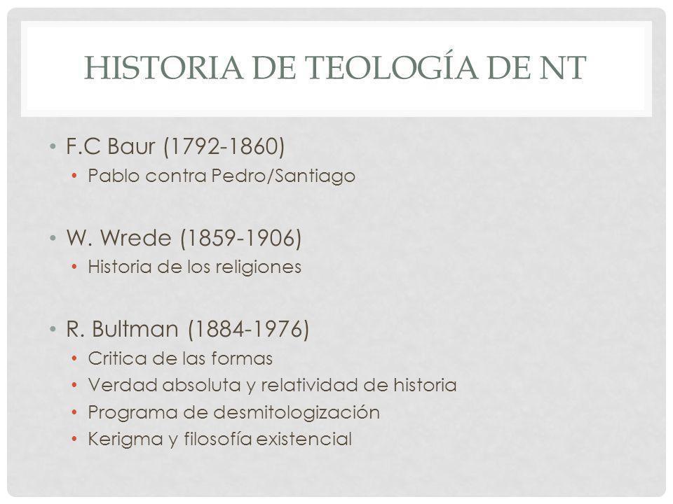 HISTORIA DE TEOLOGÍA DE NT F.C Baur (1792-1860) Pablo contra Pedro/Santiago W. Wrede (1859-1906) Historia de los religiones R. Bultman (1884-1976) Cri
