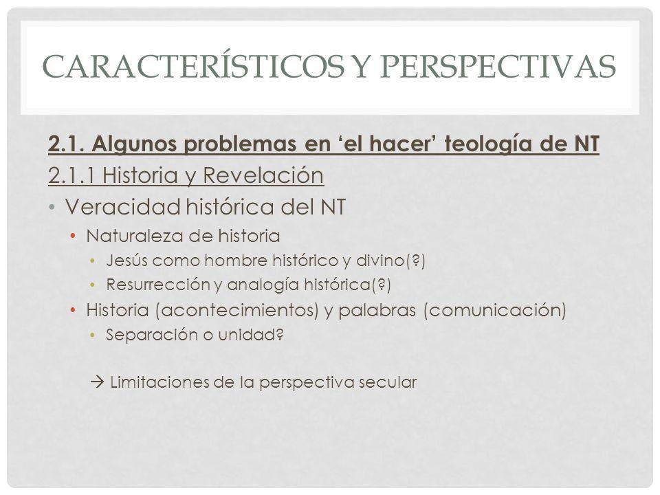 CARACTERÍSTICOS Y PERSPECTIVAS 2.1. Algunos problemas en el hacer teología de NT 2.1.1 Historia y Revelación Veracidad histórica del NT Naturaleza de
