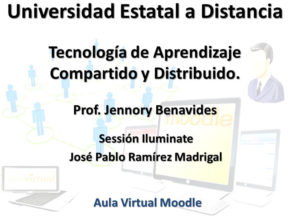 Universidad Estatal a Distancia Tecnología de Aprendizaje Compartido y Distribuido. Prof. Jennory Benavides Aula Virtual Moodle Sessión Iluminate José