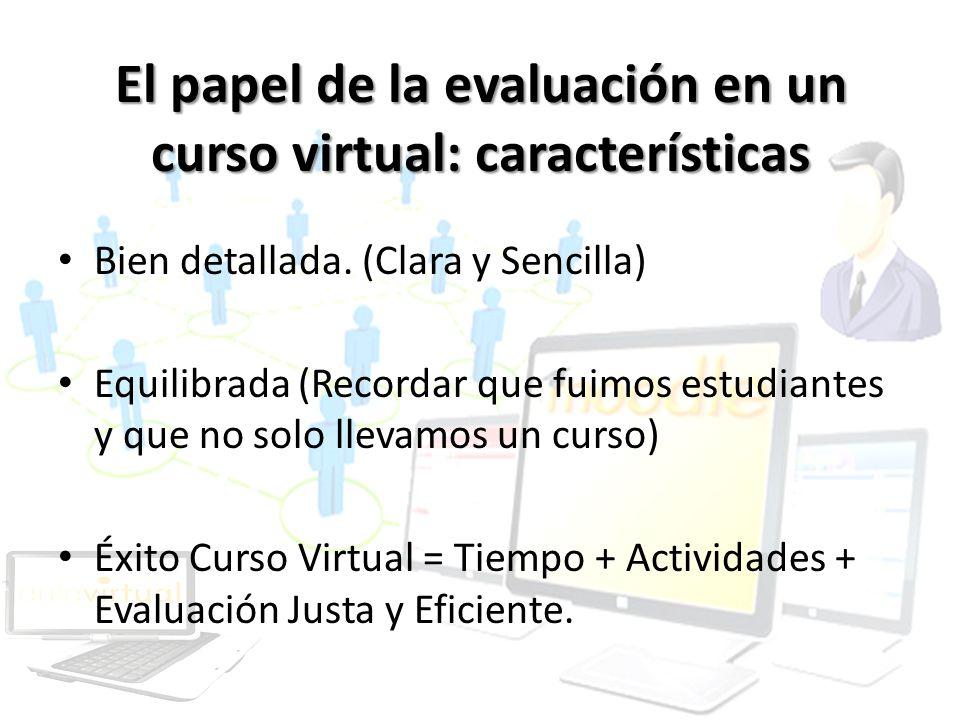 El papel de la evaluación en un curso virtual: características Bien detallada. (Clara y Sencilla) Equilibrada (Recordar que fuimos estudiantes y que n