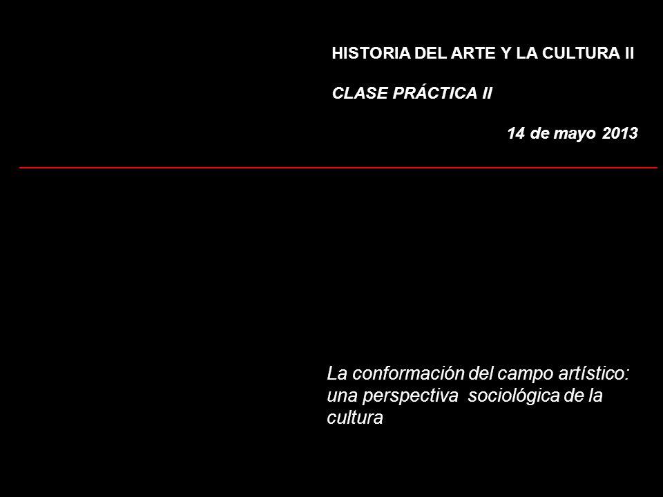 HISTORIA DEL ARTE Y LA CULTURA II CLASE PRÁCTICA II 14 de mayo 2013 La conformación del campo artístico: una perspectiva sociológica de la cultura ___