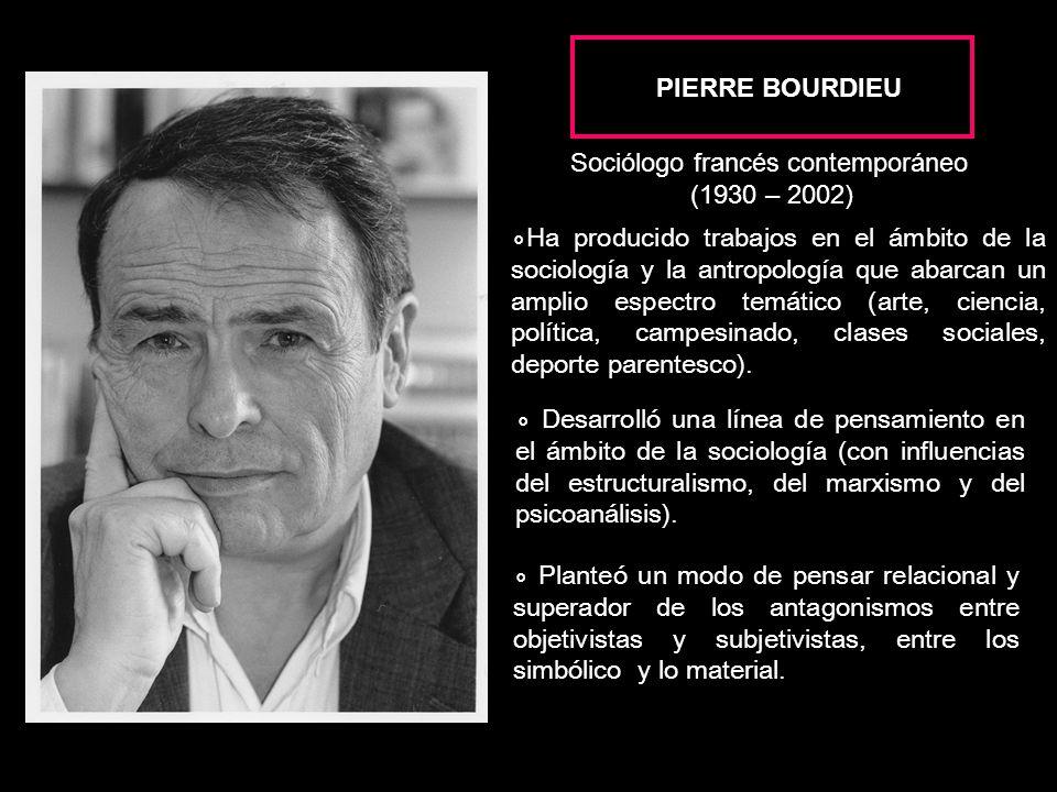 PIERRE BOURDIEU Ha producido trabajos en el ámbito de la sociología y la antropología que abarcan un amplio espectro temático (arte, ciencia, política, campesinado, clases sociales, deporte parentesco).