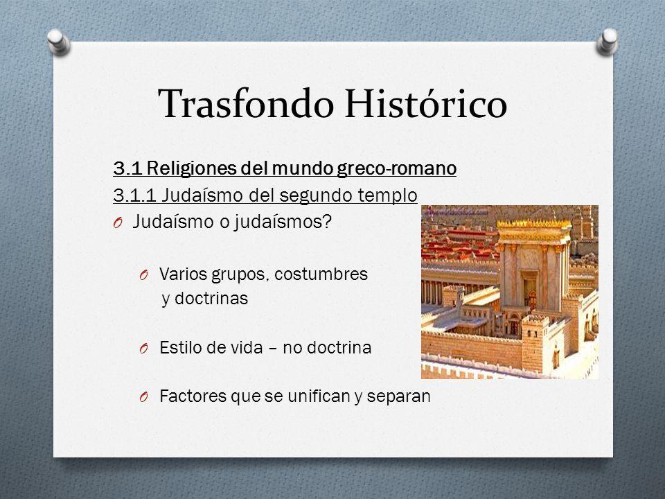 Trasfondo Histórico 3.1 Religiones del mundo greco-romano 3.1.1 Judaísmo del segundo templo O Judaísmo o judaísmos? O Varios grupos, costumbres y doct