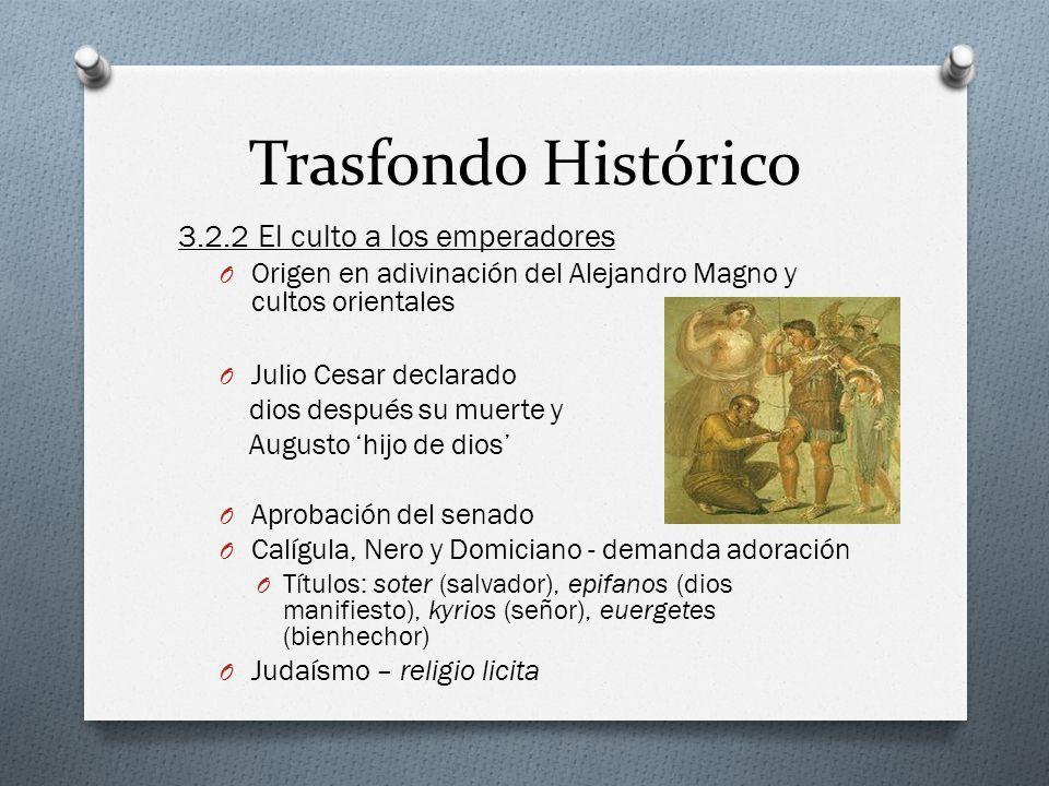 Trasfondo Histórico 3.2.2 El culto a los emperadores O Origen en adivinación del Alejandro Magno y cultos orientales O Julio Cesar declarado dios desp