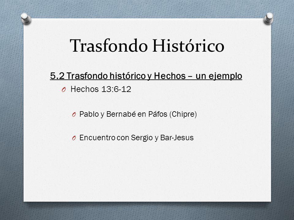 Trasfondo Histórico 5.2 Trasfondo histórico y Hechos – un ejemplo O Hechos 13:6-12 O Pablo y Bernabé en Páfos (Chipre) O Encuentro con Sergio y Bar-Jesus