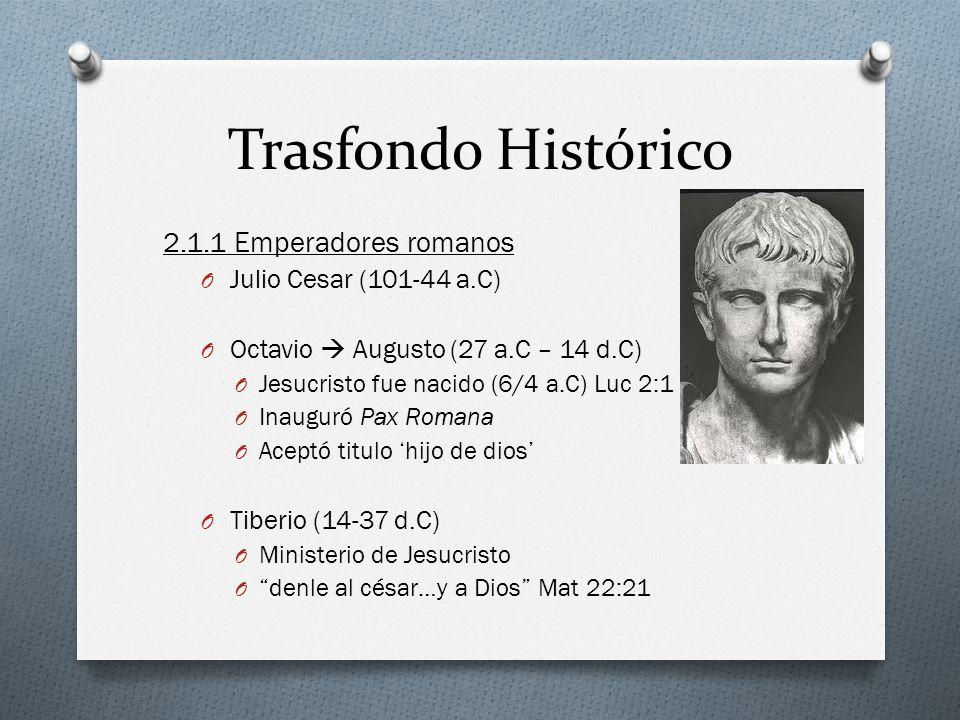 Trasfondo Histórico 2.1.1 Emperadores romanos O Julio Cesar (101-44 a.C) O Octavio Augusto (27 a.C – 14 d.C) O Jesucristo fue nacido (6/4 a.C) Luc 2:1 O Inauguró Pax Romana O Aceptó titulo hijo de dios O Tiberio (14-37 d.C) O Ministerio de Jesucristo O denle al césar…y a Dios Mat 22:21