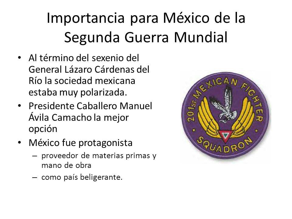 Importancia para México de la Segunda Guerra Mundial Al término del sexenio del General Lázaro Cárdenas del Río la sociedad mexicana estaba muy polari