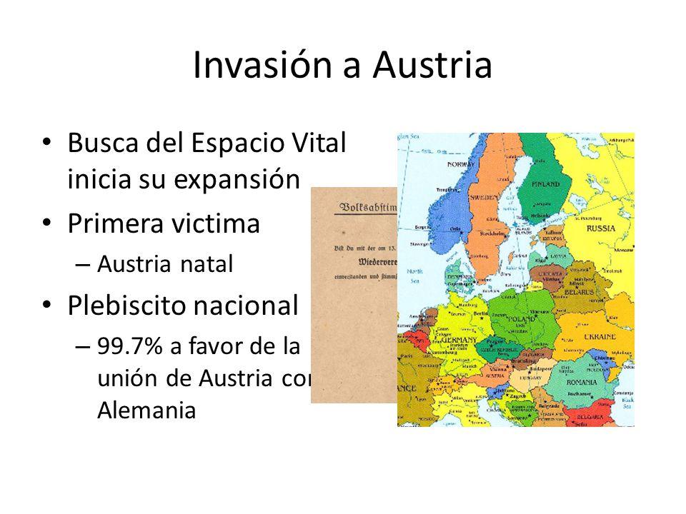 Invasión a Austria Busca del Espacio Vital inicia su expansión Primera victima – Austria natal Plebiscito nacional – 99.7% a favor de la unión de Aust