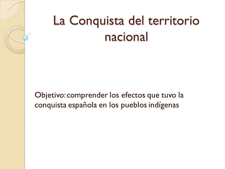 La Conquista del territorio nacional Objetivo: comprender los efectos que tuvo la conquista española en los pueblos indígenas