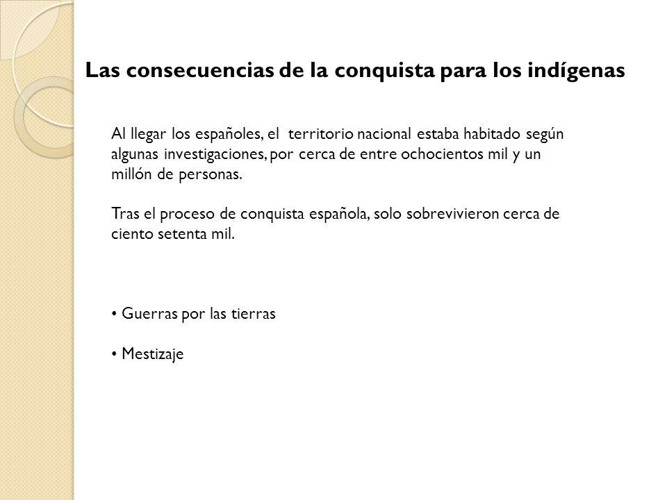 Las consecuencias de la conquista para los indígenas Al llegar los españoles, el territorio nacional estaba habitado según algunas investigaciones, po