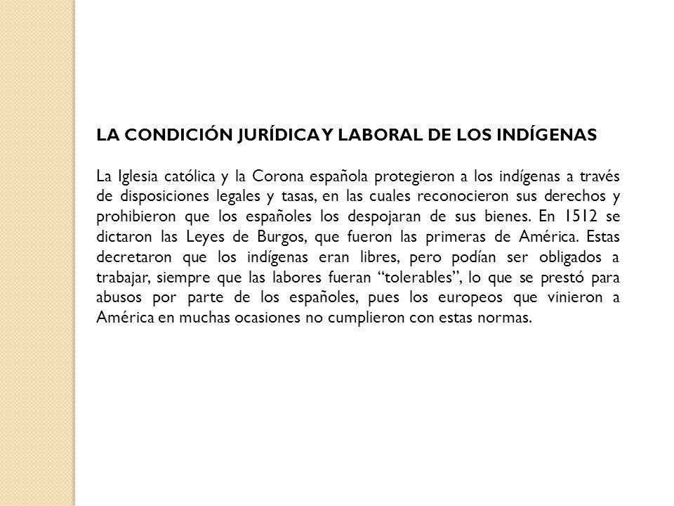 LA CONDICIÓN JURÍDICA Y LABORAL DE LOS INDÍGENAS La Iglesia católica y la Corona española protegieron a los indígenas a través de disposiciones legale