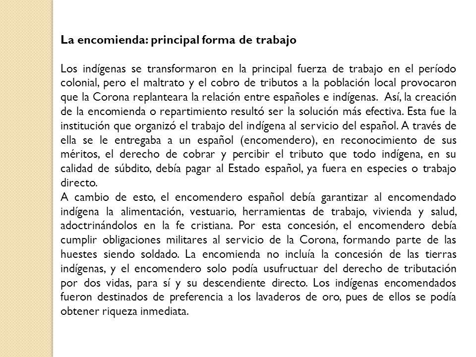 La encomienda: principal forma de trabajo Los indígenas se transformaron en la principal fuerza de trabajo en el período colonial, pero el maltrato y