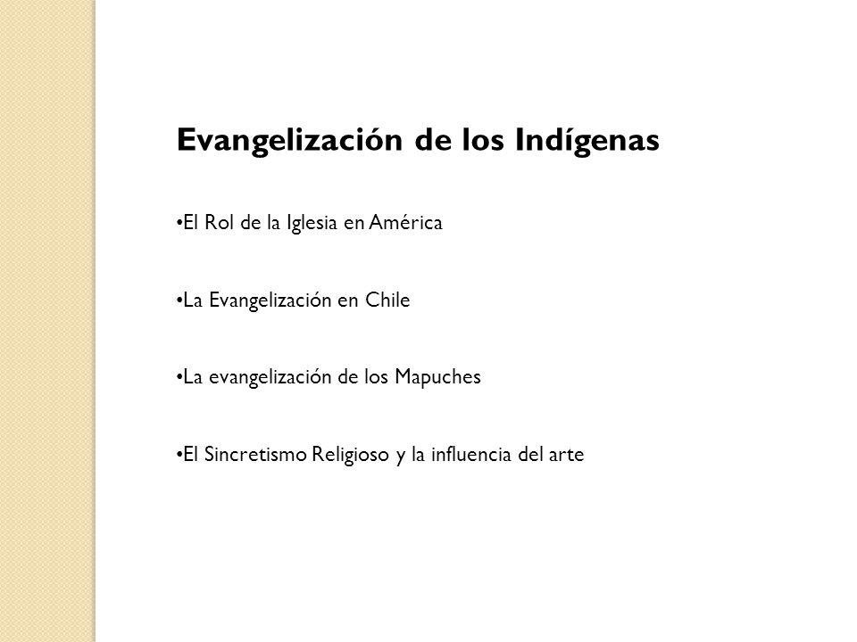 Evangelización de los Indígenas El Rol de la Iglesia en América La Evangelización en Chile La evangelización de los Mapuches El Sincretismo Religioso