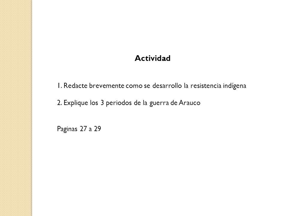 Actividad 1. Redacte brevemente como se desarrollo la resistencia indígena 2. Explique los 3 periodos de la guerra de Arauco Paginas 27 a 29