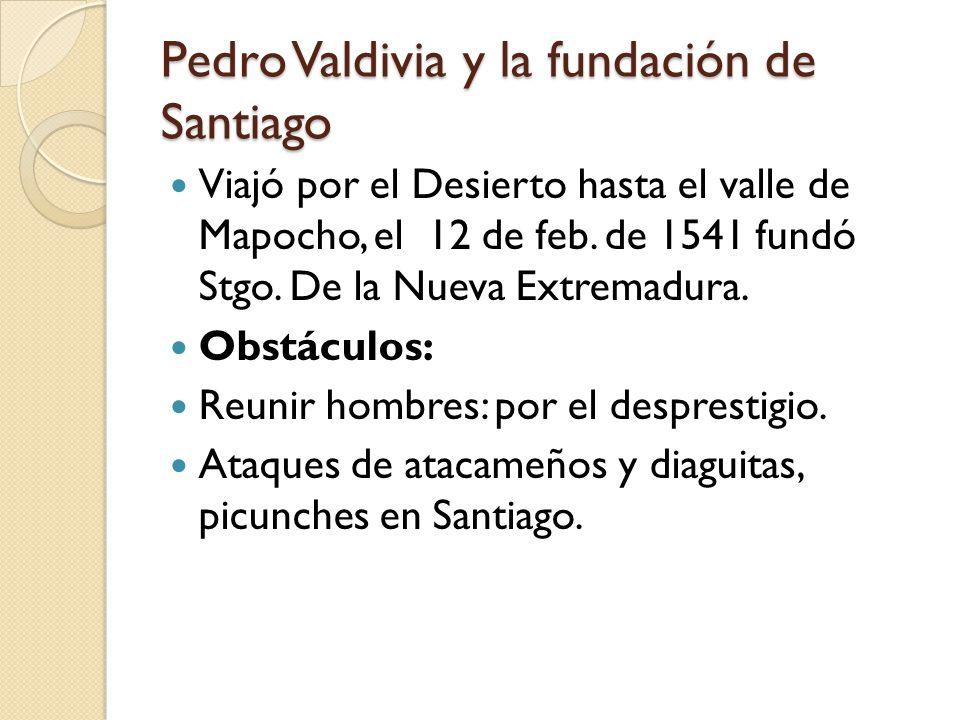 Pedro Valdivia y la fundación de Santiago Viajó por el Desierto hasta el valle de Mapocho, el 12 de feb. de 1541 fundó Stgo. De la Nueva Extremadura.