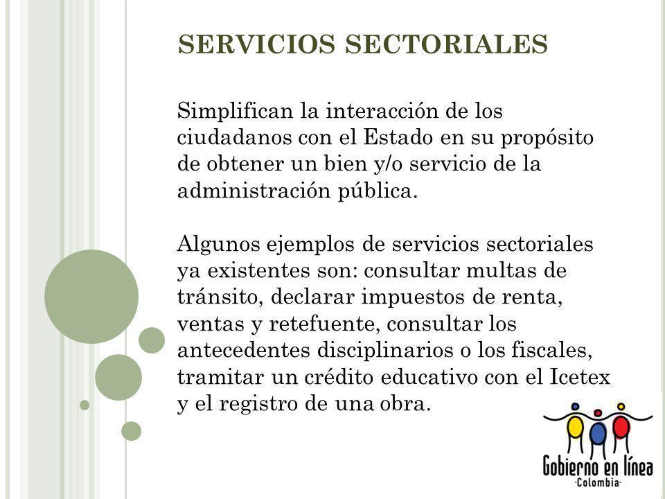 SERVICIOS SECTORIALES Simplifican la interacción de los ciudadanos con el Estado en su propósito de obtener un bien y/o servicio de la administración pública.