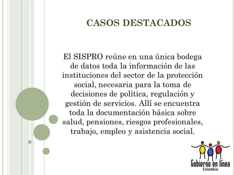 CASOS DESTACADOS El SISPRO reúne en una única bodega de datos toda la información de las instituciones del sector de la protección social, necesaria para la toma de decisiones de política, regulación y gestión de servicios.