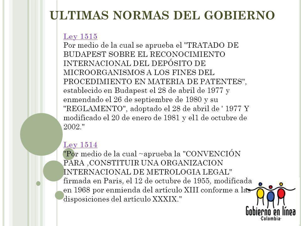 ULTIMAS NORMAS DEL GOBIERNO Ley 1515 Por medio de la cual se aprueba el TRATADO DE BUDAPEST SOBRE EL RECONOCIMIENTO INTERNACIONAL DEL DEPÓSITO DE MICROORGANISMOS A LOS FINES DEL PROCEDIMIENTO EN MATERIA DE PATENTES , establecido en Budapest el 28 de abril de 1977 y enmendado el 26 de septiembre de 1980 y su REGLAMENTO , adoptado el 28 de abril de 1977 Y modificado el 20 de enero de 1981 y el1 de octubre de 2002. Ley 1514 Por medio de la cual ~aprueba la CONVENCIÓN PARA,CONSTITUIR UNA ORGANIZACION INTERNACIONAL DE METROLOGIA LEGAL firmada en Paris, el 12 de octubre de 1955, modificada en 1968 por enmienda del artículo XIII conforme a las disposiciones del artículo XXXIX.