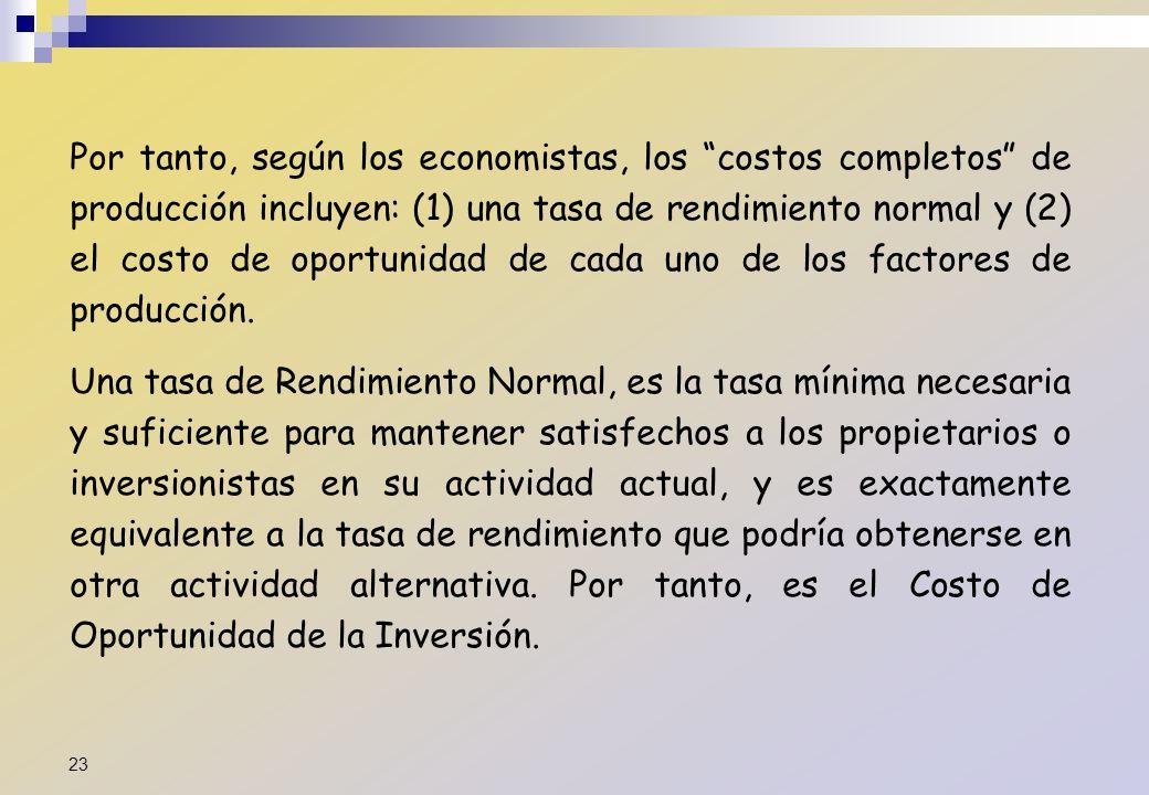 Por tanto, según los economistas, los costos completos de producción incluyen: (1) una tasa de rendimiento normal y (2) el costo de oportunidad de cad
