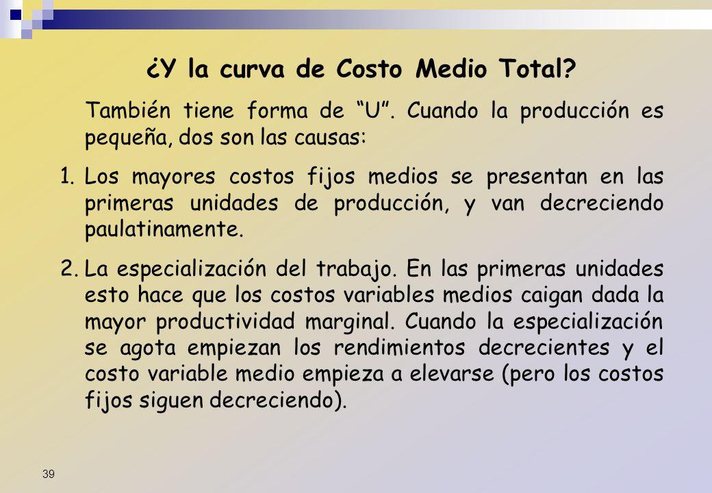 ¿Y la curva de Costo Medio Total? También tiene forma de U. Cuando la producción es pequeña, dos son las causas: 1.Los mayores costos fijos medios se