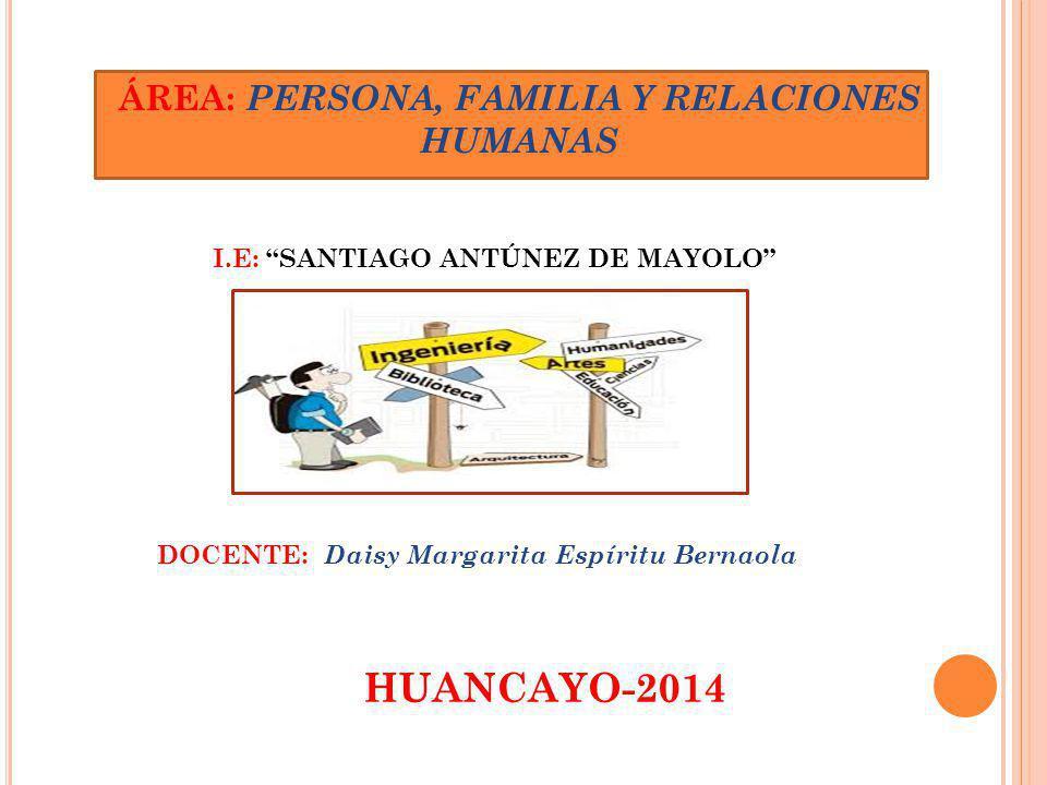 ÁREA: PERSONA, FAMILIA Y RELACIONES HUMANAS I.E: SANTIAGO ANTÚNEZ DE MAYOLO DOCENTE: Daisy Margarita Espíritu Bernaola HUANCAYO-2014