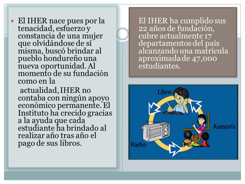 El IHER nace pues por la tenacidad, esfuerzo y constancia de una mujer que olvidándose de sí misma, buscó brindar al pueblo hondureño una nueva oportu