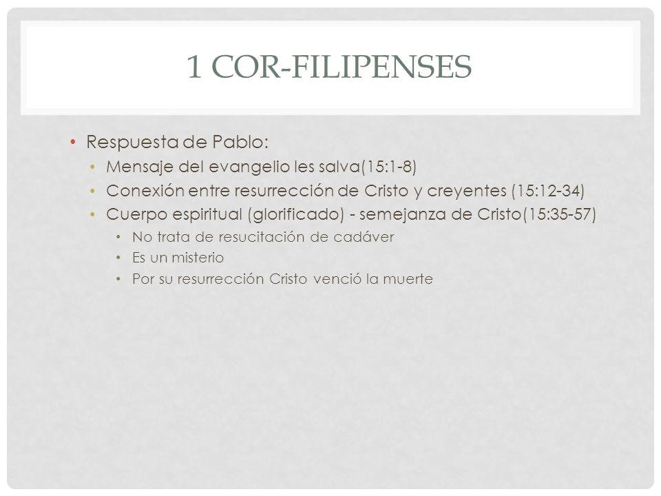 1 COR-FILIPENSES Respuesta de Pablo: Mensaje del evangelio les salva(15:1-8) Conexión entre resurrección de Cristo y creyentes (15:12-34) Cuerpo espir