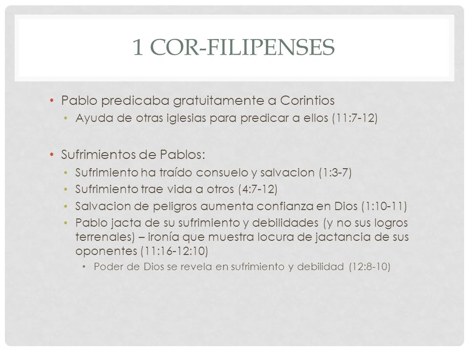 1 COR-FILIPENSES Pablo predicaba gratuitamente a Corintios Ayuda de otras iglesias para predicar a ellos (11:7-12) Sufrimientos de Pablos: Sufrimiento