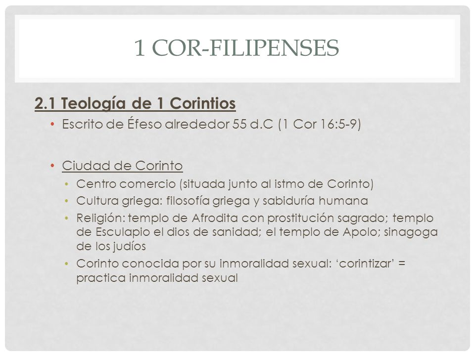 1 COR-FILIPENSES 2.1 Teología de 1 Corintios Escrito de Éfeso alrededor 55 d.C (1 Cor 16:5-9) Ciudad de Corinto Centro comercio (situada junto al istm