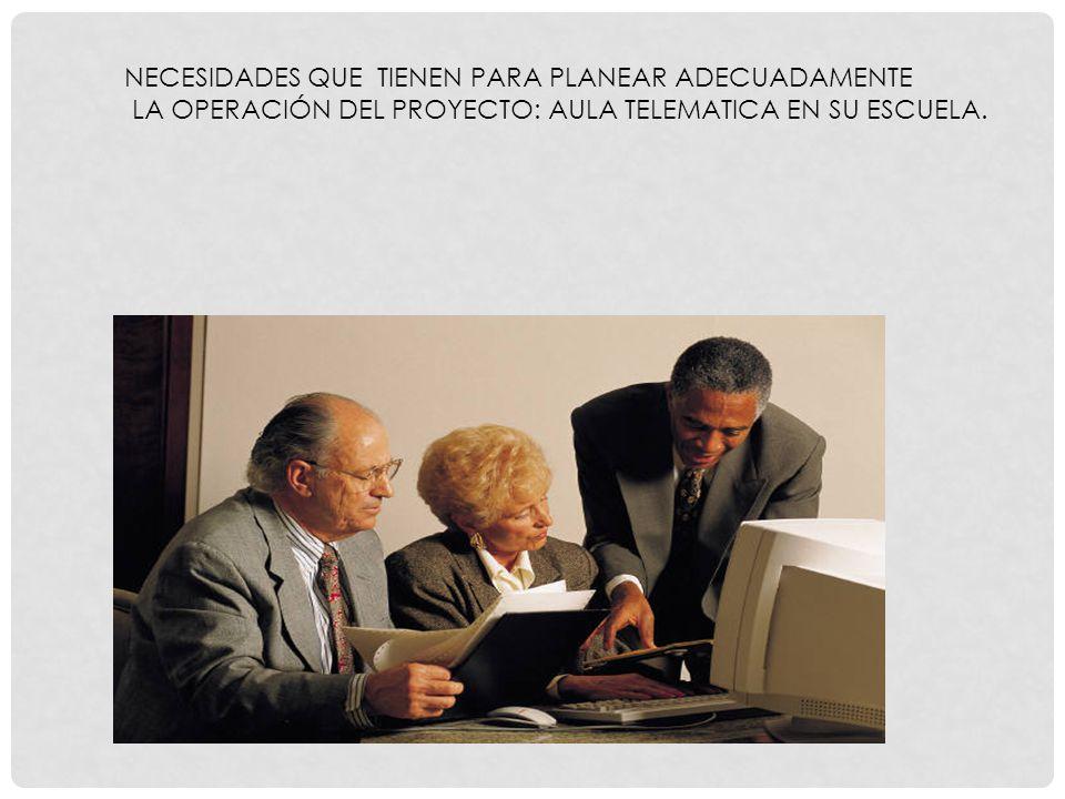 NECESIDADES QUE TIENEN PARA PLANEAR ADECUADAMENTE LA OPERACIÓN DEL PROYECTO: AULA TELEMATICA EN SU ESCUELA.