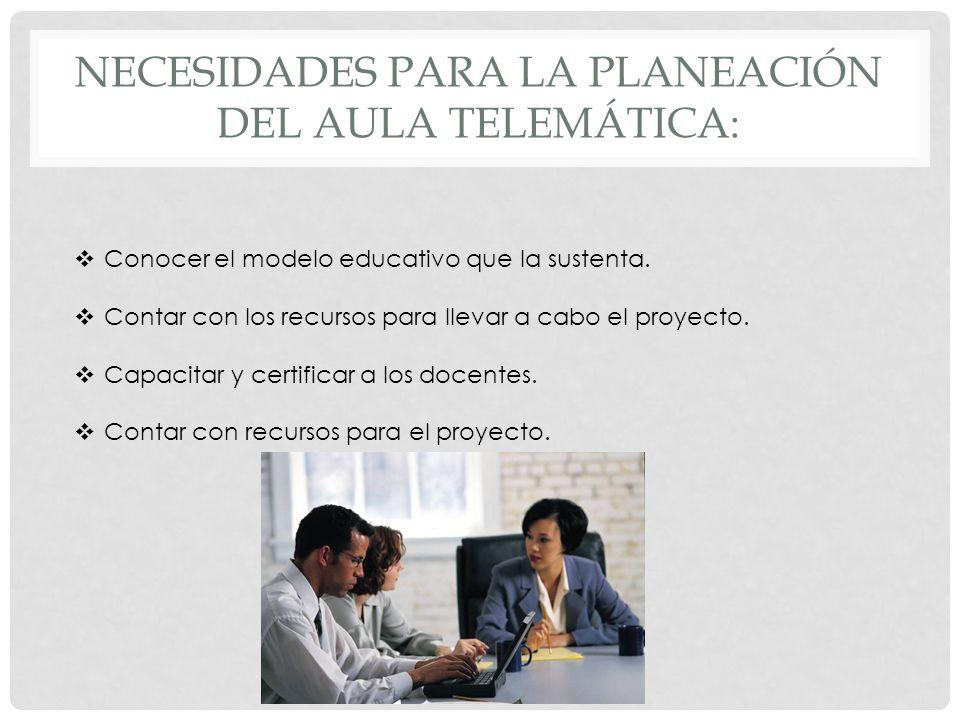 NECESIDADES PARA LA PLANEACIÓN DEL AULA TELEMÁTICA: Conocer el modelo educativo que la sustenta. Contar con los recursos para llevar a cabo el proyect