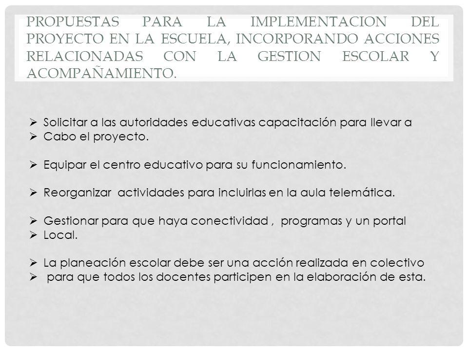 PROPUESTAS PARA LA IMPLEMENTACION DEL PROYECTO EN LA ESCUELA, INCORPORANDO ACCIONES RELACIONADAS CON LA GESTION ESCOLAR Y ACOMPAÑAMIENTO. Solicitar a