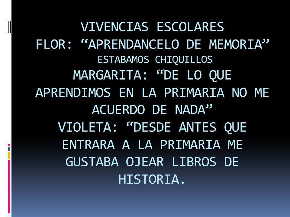 VIVENCIAS ESCOLARES FLOR: APRENDANCELO DE MEMORIA ESTABAMOS CHIQUILLOS MARGARITA: DE LO QUE APRENDIMOS EN LA PRIMARIA NO ME ACUERDO DE NADA VIOLETA: DESDE ANTES QUE ENTRARA A LA PRIMARIA ME GUSTABA OJEAR LIBROS DE HISTORIA.