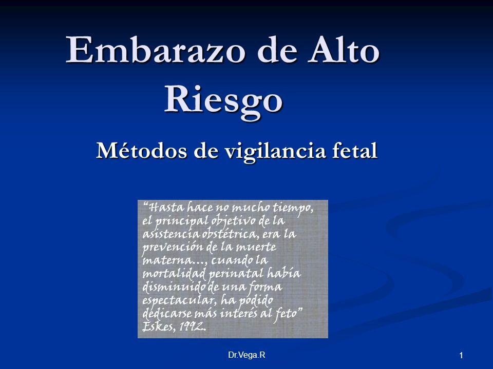 Dr.Vega.R 1 Embarazo de Alto Riesgo Métodos de vigilancia fetal Hasta hace no mucho tiempo, el principal objetivo de la asistencia obstétrica, era la