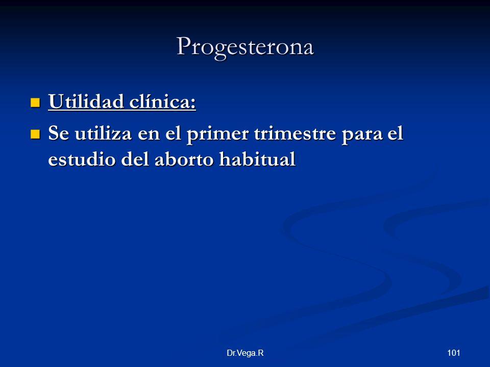 101Dr.Vega.R Progesterona Utilidad clínica: Utilidad clínica: Se utiliza en el primer trimestre para el estudio del aborto habitual Se utiliza en el p