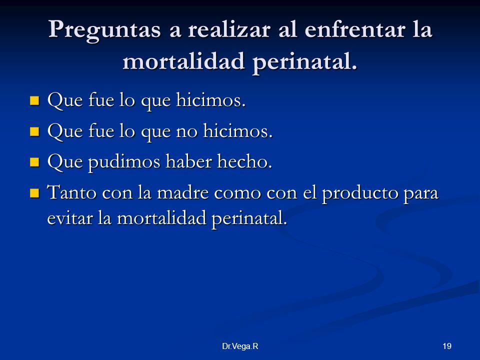 19Dr.Vega.R Preguntas a realizar al enfrentar la mortalidad perinatal. Que fue lo que hicimos. Que fue lo que hicimos. Que fue lo que no hicimos. Que