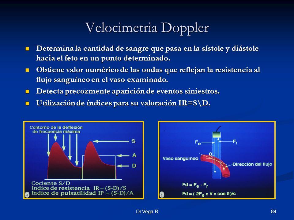 84Dr.Vega.R Velocimetria Doppler Determina la cantidad de sangre que pasa en la sístole y diástole hacia el feto en un punto determinado. Obtiene valo