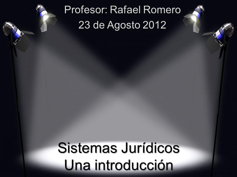 Sistemas Jurídicos Una introducción Profesor: Rafael Romero 23 de Agosto 2012